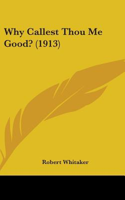 Why Callest Thou Me Good? (1913) written by Whitaker, Robert