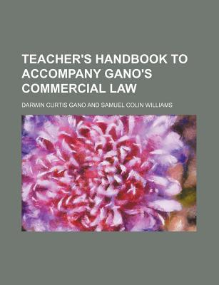 Teacher's Handbook to Accompany Gano's Commercial Law written by Darwin Curtis Gano