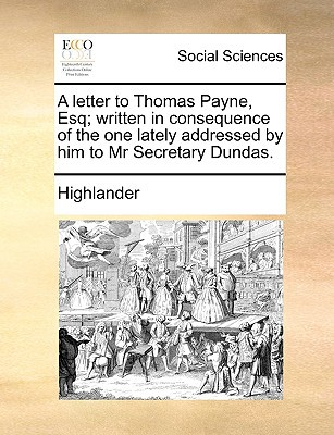 A Letter to Thomas Payne, Esq; Written in Consequence of the One Lately Addressed by Him to MR Secretary Dundas. written by Highlander