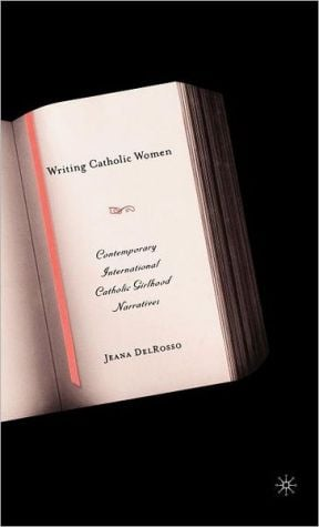 Writing Catholic Women: Contemporary International Catholic Girlhood Narratives written by Jeana DelRosso