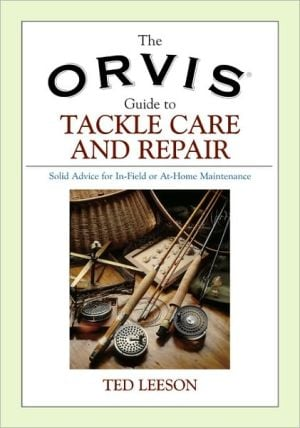 The Orvis Guide to Tackle Care and Repair: Solid Advice for In-Field or At-Home Maintenance. book written by Ted Leeson