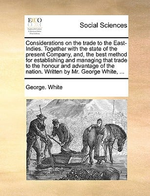 Considerations on the Trade to the East-Indies. Together with the State of the Present Company, And, the Best Method for Establishing and Managing Tha written by White, George