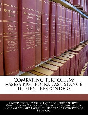 Combating Terrorism: Assessing Federal Assistance to First Responders written by United States Congress House of Represen