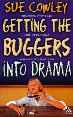 Getting the Buggers into Drama: A Practical Guide to Teaching Drama book written by Sue Cowley
