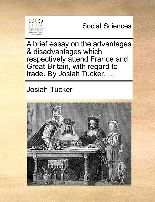 A Brief Essay on the Advantages & Disadvantages Which Respectively Attend France and Great-Britain, with Regard to Trade. by Josiah Tucker, ... written by Tucker, Josiah