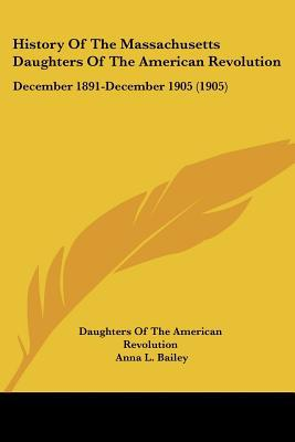 History Of The Massachusetts Daughters Of The American Revolution: December 1891-December 19... written by Daughters Of The American Revolu...
