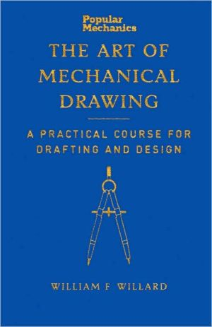 Popular Mechanics Art of Mechanical Drawing: A Practical Course for Drafting and Design book written by William F. Willard