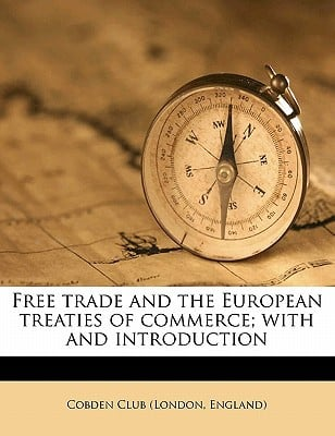 Free Trade and the European Treaties of Commerce; With and Introduction book written by London England Cobden Club