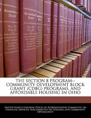 The Section 8 Program--Community Development Block Grant (Cdbg) Programs, and Affordable Housing in Ohio written by United States Congress House of Represen