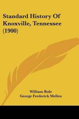 Standard History Of Knoxville, Tennessee (1900) written by William Rule