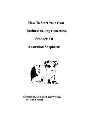 How to Start Your Own Business Selling Collectible Products of Australian Shepherds book written by Gail Forsyth