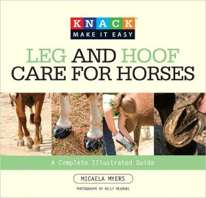 Knack Leg and Hoof Care for Horses: A Complete Illustrated Guide (Knack: Make It easy) book written by Micaela Myers