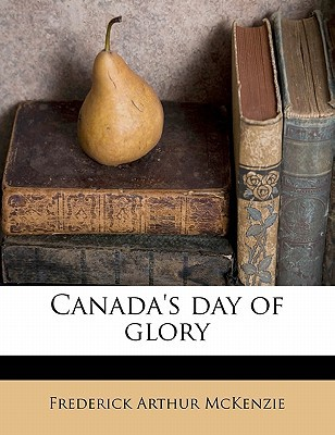 Canada's Day of Glory book written by McKenzie, Frederick Arthur