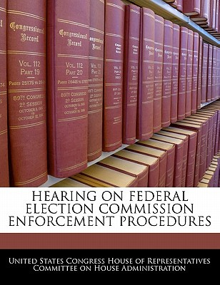 Hearing on Federal Election Commission Enforcement Procedures written by United States Congress House of Represen