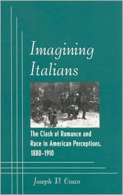 Imagining Italians: The Clash of Romance and Race in American Perceptions, 1880-1910 book written by Joseph P. Cosco
