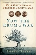 Now the Drum of War: Walt Whitman and His Brothers in the Civil War book written by Robert Roper