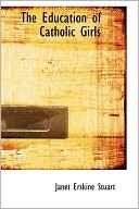 The Education of Catholic Girls book written by Janet Erskine Stuart