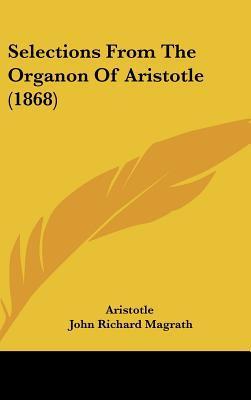 Selections from the Organon of Aristotle (1868) written by Aristotle , Magrath, John Richard
