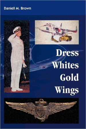Dress Whites, Gold Wings book written by Daniell M. Brown