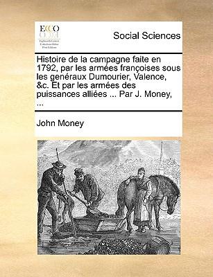 Histoire de La Campagne Faite En 1792, Par Les Armes Franoises Sous Les Genraux Dumourier, Valence, &C. Et Par Les Armes Des Puissances Allies ... Par written by Money, John