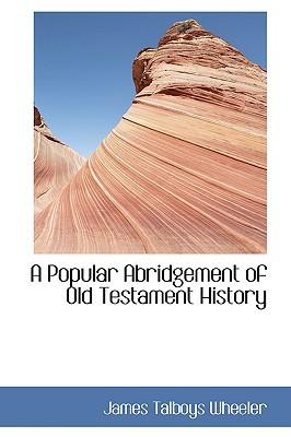 A Popular Abridgement of Old Testament History written by James Talboys Wheeler