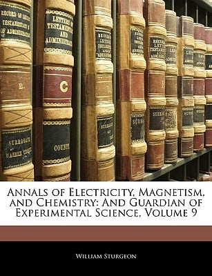 Annals of Electricity, Magnetism, and Chemistry: And Guardian of Experimental Science, Volume 9 written by William Sturgeon