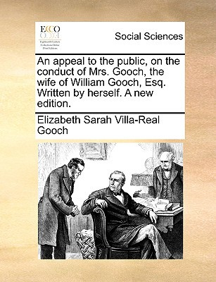 An Appeal to the Public, on the Conduct of Mrs. Gooch, the Wife of William Gooch, Esq. Written by Herself. a New Edition. written by Gooch, Elizabeth Sarah Villa-Real