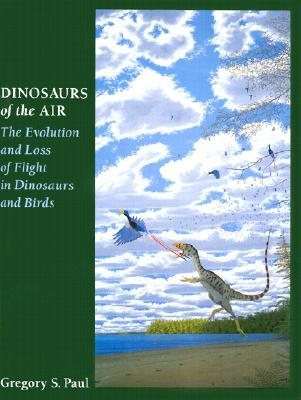 Dinosaurs of the Air: The Evolution and Loss of Flight in Dinosaurs and Birds book written by Gregory S. Paul