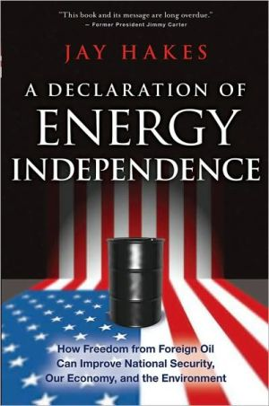 A Declaration of Energy Independence: How Freedom from Foreign Oil Can Improve National Security, Our Economy, and the Environment written by Jay Hakes