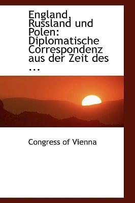 England, Russland Und Polen: Diplomatische Correspondenz Aus Der Zeit Des ... written by Vienna, Congress Of