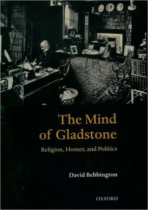 Mind of Gladstone: Religion, Homer, and Politics book written by David Bebbington