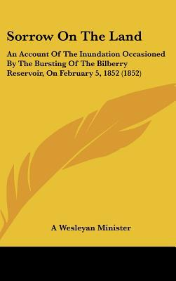 Sorrow on the Land: An Account of the Inundation Occasioned by the Bursting of the Bilberry Reservoir, on February 5, 1852 (1852) written by A. Wesleyan Minister, Wesleyan Minister
