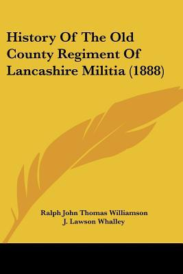 History Of The Old County Regiment Of Lancashire Militia (1888) written by Ralph John Thomas Williamson