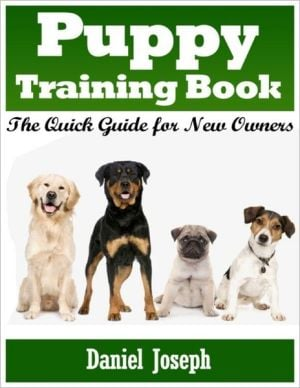 Puppy Training Book: The Quick Guide for New Owners written by Daniel Joseph