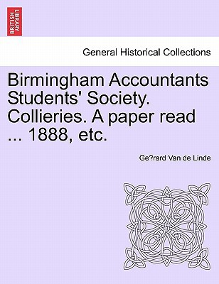 Birmingham Accountants Students' Society. Collieries. a Paper Read ... 1888, Etc. book written by Gerard Van de Linde , Van De Linde, Ge Rard