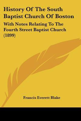 History of the South Baptist Church of Boston: With Notes Relating to the Fourth Street Baptist Church (1899) written by Blake, Francis Everett