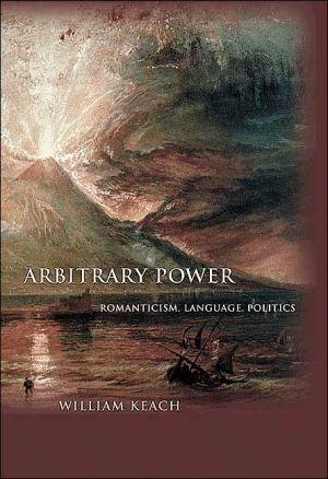 Arbitrary Power: Romanticism, Language, Politics book written by William Keach