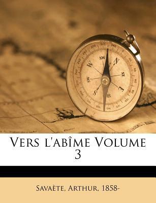 Vers L'Abime Volume 3 book written by 1858-, SAVA TE, ARTH , 1858-, Savaete Arthur , 1858-, Sava Te Arthur