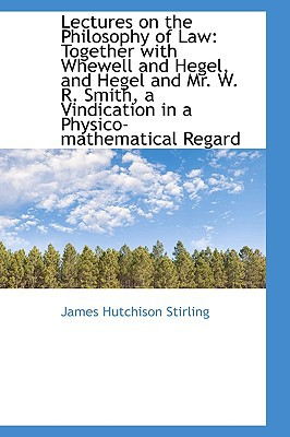 Lectures on the Philosophy of Law: Together with Whewell and Hegel, and Hegel and Mr. W. R. ... written by James Hutchison Stirling