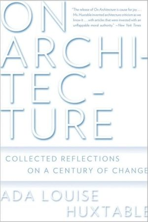 On Architecture: Collected Reflections on a Century of Change book written by Ada Louise Huxtable