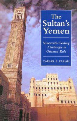 Sultan's Yemen : 19th-Century Challenges to Ottoman Rule book written by Caesar E. Farah