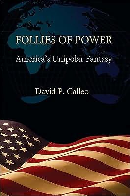 Follies of Power: America's Unipolar Fantasy book written by David P. Calleo