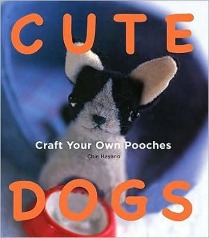 Cute Dogs: Craft your own Pooches book written by Chie Hayano