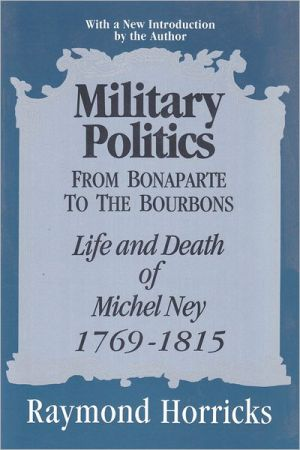 Military Politics from Bonaparte to the Bourbons: The Life and Death of Michel Ney, 1769-1815 book written by Raymond Horricks