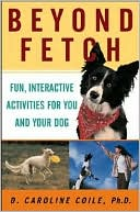 Beyond Fetch: Fun, Interactive Activities for You and Your Dog book written by D. Caroline Coile