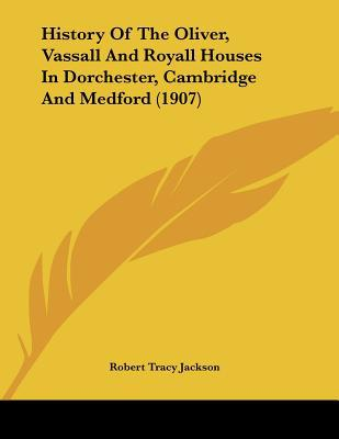 History Of The Oliver, Vassall And Royall Houses In Dorchester, Cambridge And Medford (1907) written by Robert Tracy Jackson