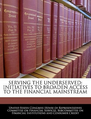 Serving the Underserved: Initiatives to Broaden Access to the Financial Mainstream written by United States Congress House of Represen