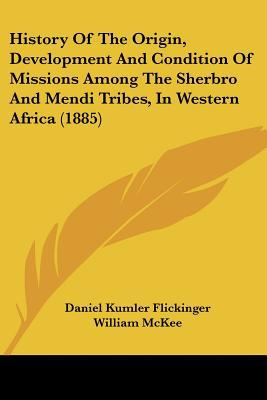 History Of The Origin, Development And Condition Of Missions Among The Sherbro And Mendi Tri... written by Daniel Kumler Flickinger, Willia...