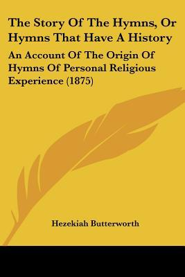 The Story Of The Hymns, Or Hymns That Have A History: An Account Of The Origin Of Hymns Of P... written by Hezekiah Butterworth