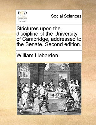Strictures Upon the Discipline of the University of Cambridge, Addressed to the Senate. Second Edition. written by Heberden, William